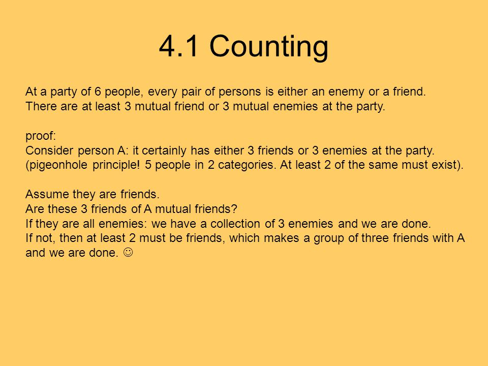 4.1 Counting At a party of 6 people, every pair of persons is either an enemy or a friend. There are at least 3 mutual friend or 3 mutual enemies at t