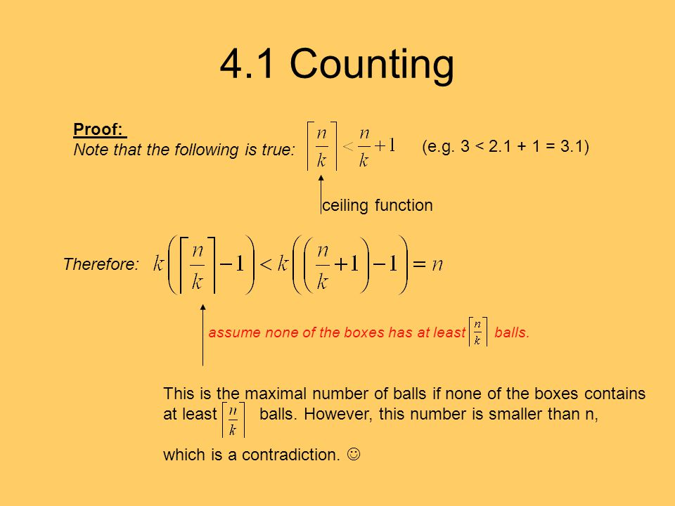 4.1 Counting Proof: Note that the following is true: ceiling function (e.g. 3 < 2.1 + 1 = 3.1) Therefore: This is the maximal number of balls if none