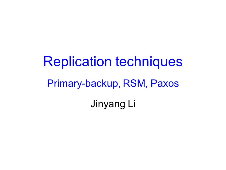 Replication techniques Primary-backup, RSM, Paxos Jinyang Li