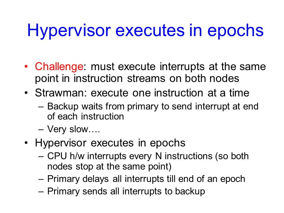 Hypervisor executes in epochs Challenge: must execute interrupts at the same point in instruction streams on both nodes Strawman: execute one instruct