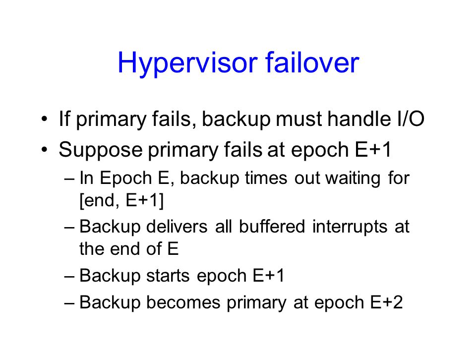 Hypervisor failover If primary fails, backup must handle I/O Suppose primary fails at epoch E+1 –In Epoch E, backup times out waiting for [end, E+1] –Backup delivers all buffered interrupts at the end of E –Backup starts epoch E+1 –Backup becomes primary at epoch E+2