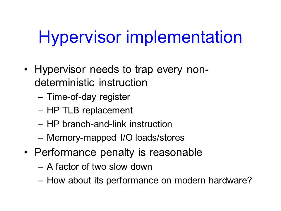 Hypervisor implementation Hypervisor needs to trap every non- deterministic instruction –Time-of-day register –HP TLB replacement –HP branch-and-link instruction –Memory-mapped I/O loads/stores Performance penalty is reasonable –A factor of two slow down –How about its performance on modern hardware