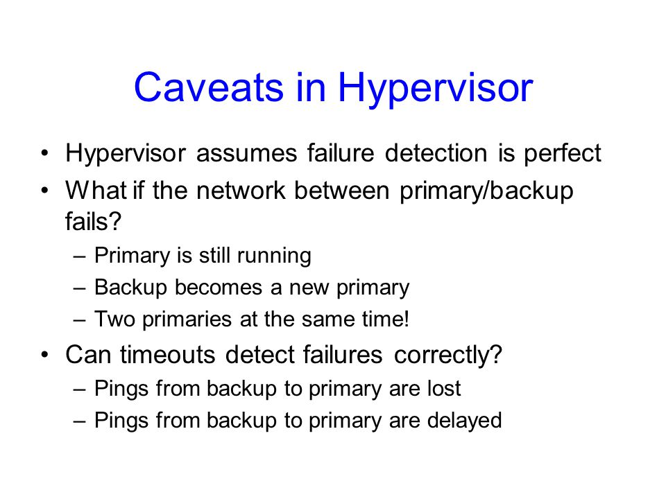 Caveats in Hypervisor Hypervisor assumes failure detection is perfect What if the network between primary/backup fails.