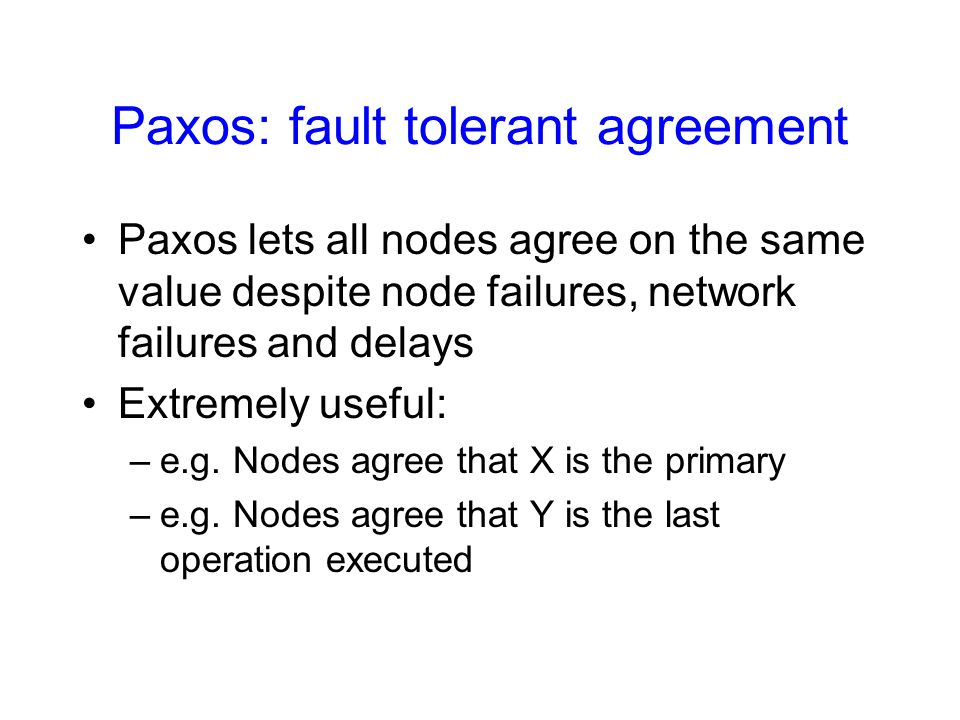 Paxos: fault tolerant agreement Paxos lets all nodes agree on the same value despite node failures, network failures and delays Extremely useful: –e.g.
