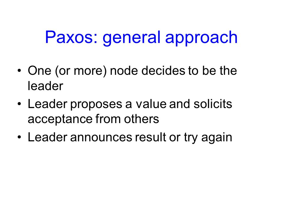 Paxos: general approach One (or more) node decides to be the leader Leader proposes a value and solicits acceptance from others Leader announces resul