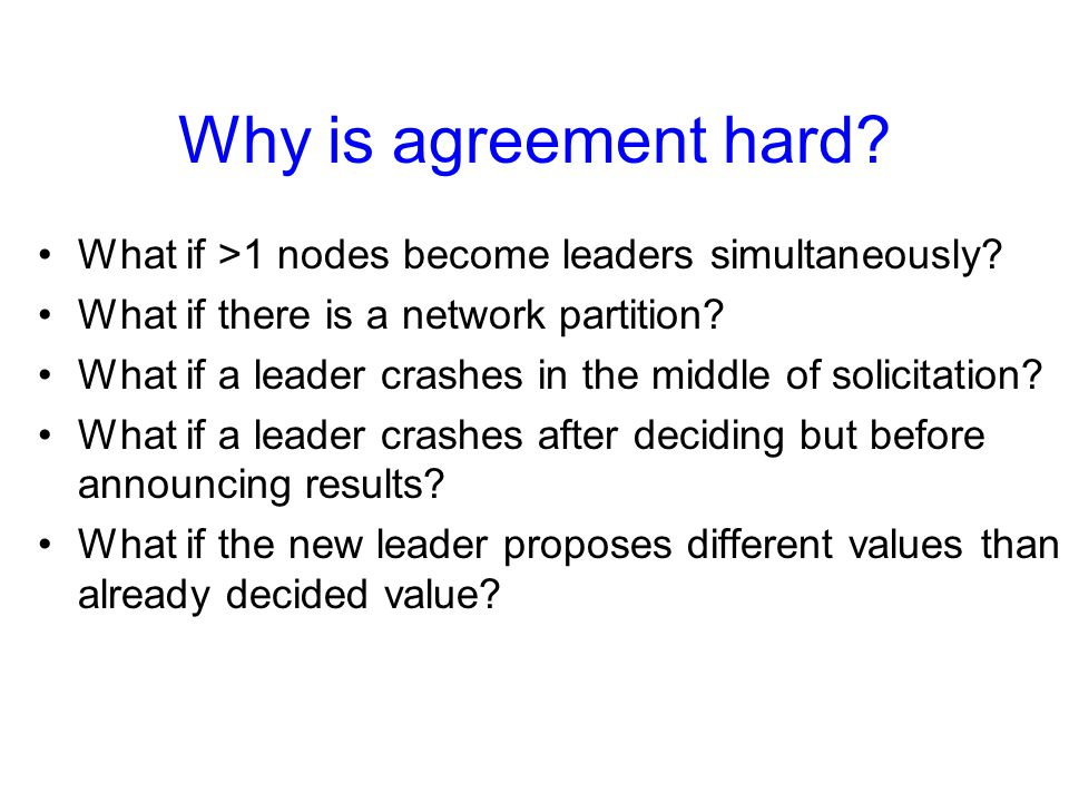 Why is agreement hard? What if >1 nodes become leaders simultaneously? What if there is a network partition? What if a leader crashes in the middle of