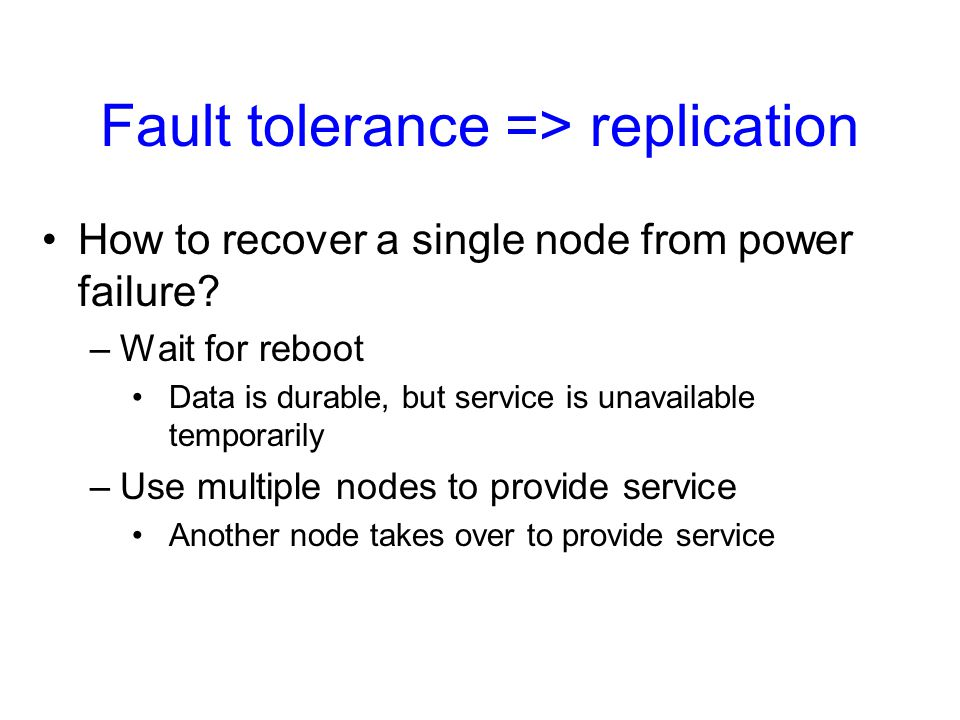 Fault tolerance => replication How to recover a single node from power failure? –Wait for reboot Data is durable, but service is unavailable temporari