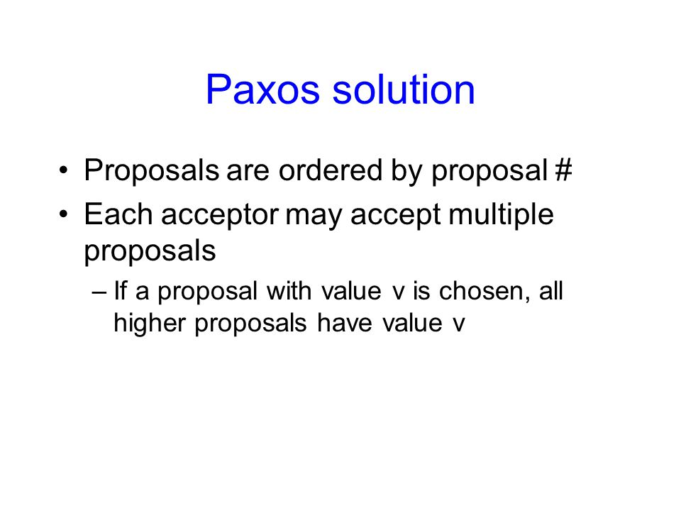 Paxos solution Proposals are ordered by proposal # Each acceptor may accept multiple proposals –If a proposal with value v is chosen, all higher propo
