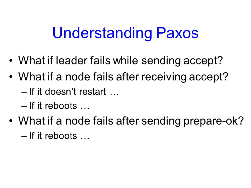 Understanding Paxos What if leader fails while sending accept? What if a node fails after receiving accept? –If it doesn't restart … –If it reboots …