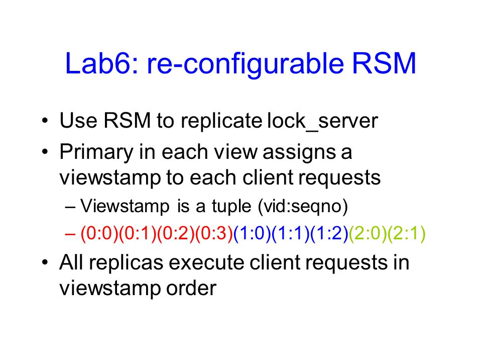 Lab6: re-configurable RSM Use RSM to replicate lock_server Primary in each view assigns a viewstamp to each client requests –Viewstamp is a tuple (vid:seqno) –(0:0)(0:1)(0:2)(0:3)(1:0)(1:1)(1:2)(2:0)(2:1) All replicas execute client requests in viewstamp order