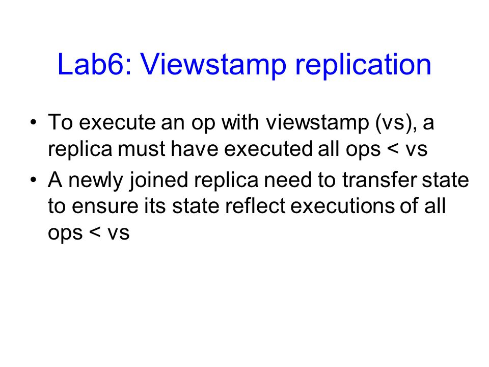 Lab6: Viewstamp replication To execute an op with viewstamp (vs), a replica must have executed all ops < vs A newly joined replica need to transfer state to ensure its state reflect executions of all ops < vs