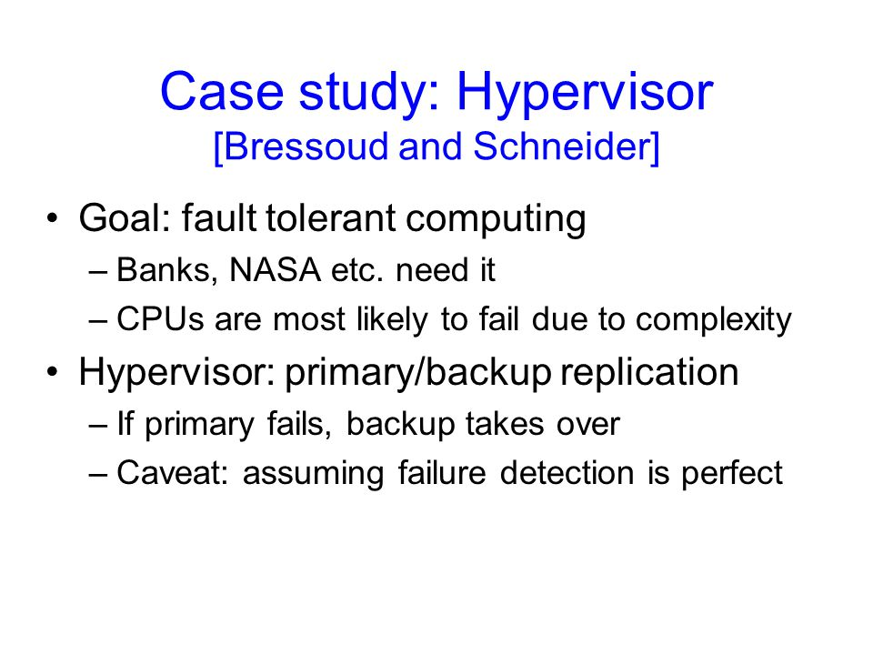 Case study: Hypervisor [Bressoud and Schneider] Goal: fault tolerant computing –Banks, NASA etc.