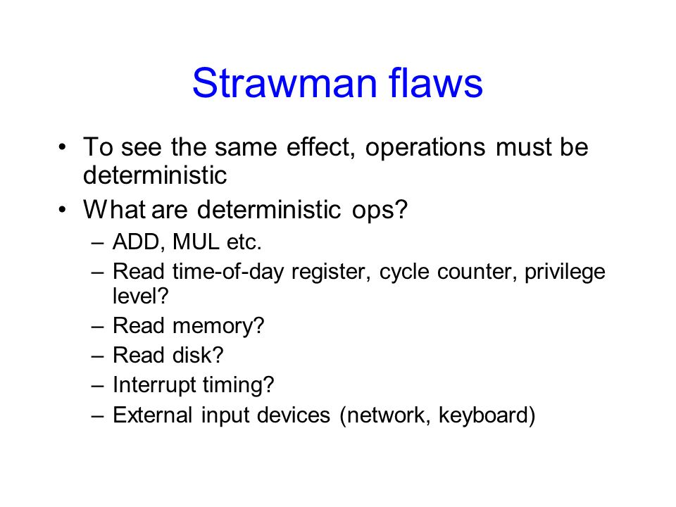 Strawman flaws To see the same effect, operations must be deterministic What are deterministic ops? –ADD, MUL etc. –Read time-of-day register, cycle c