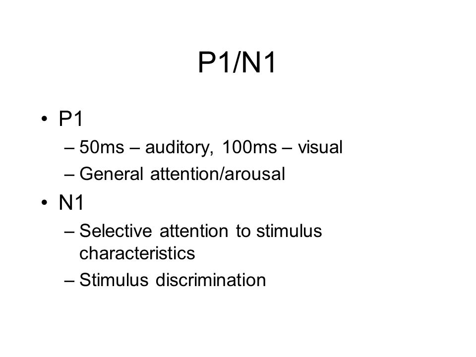 P1/N1 P1 –50ms – auditory, 100ms – visual –General attention/arousal N1 –Selective attention to stimulus characteristics –Stimulus discrimination