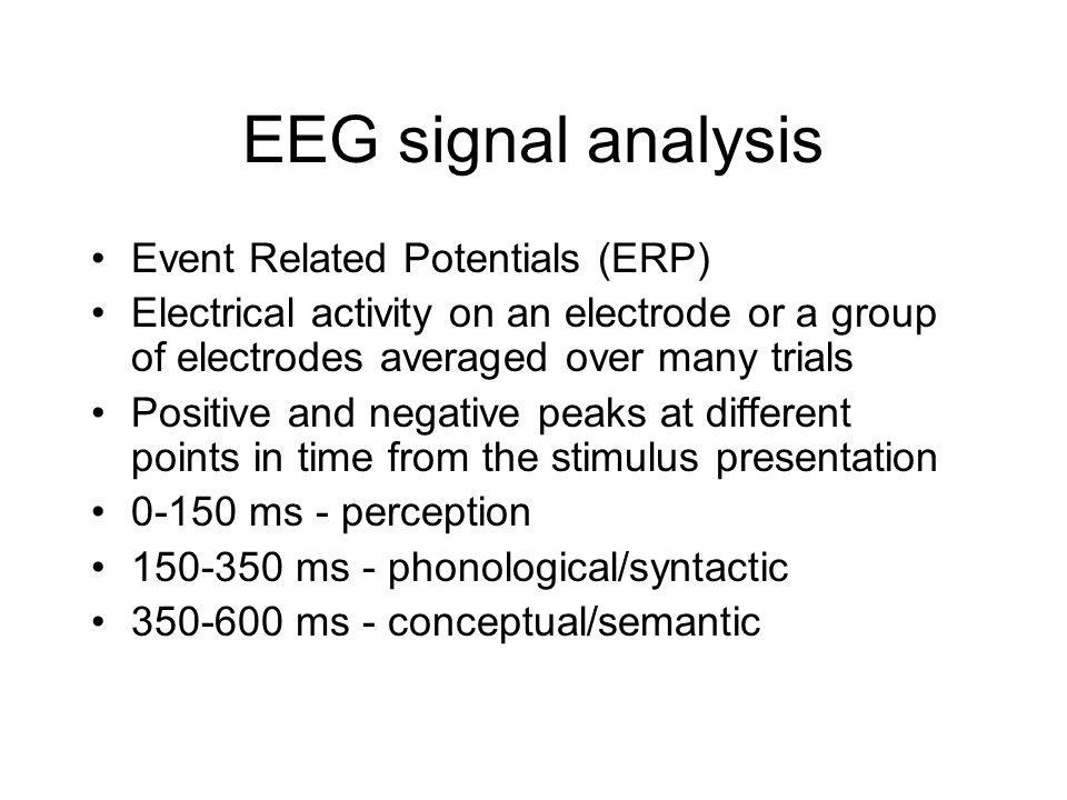EEG signal analysis Event Related Potentials (ERP) Electrical activity on an electrode or a group of electrodes averaged over many trials Positive and