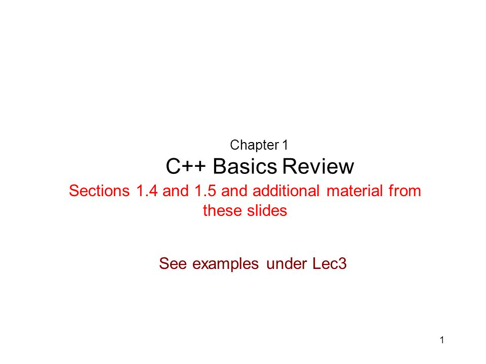 1 Chapter 1 C++ Basics Review Sections 1.4 and 1.5 and additional material from these slides See examples under Lec3