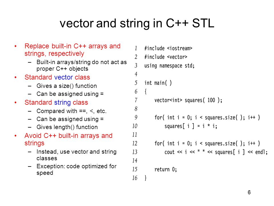 6 vector and string in C++ STL Replace built-in C++ arrays and strings, respectively –Built-in arrays/string do not act as proper C++ objects Standard vector class –Gives a size() function –Can be assigned using = Standard string class –Compared with ==, <, etc.