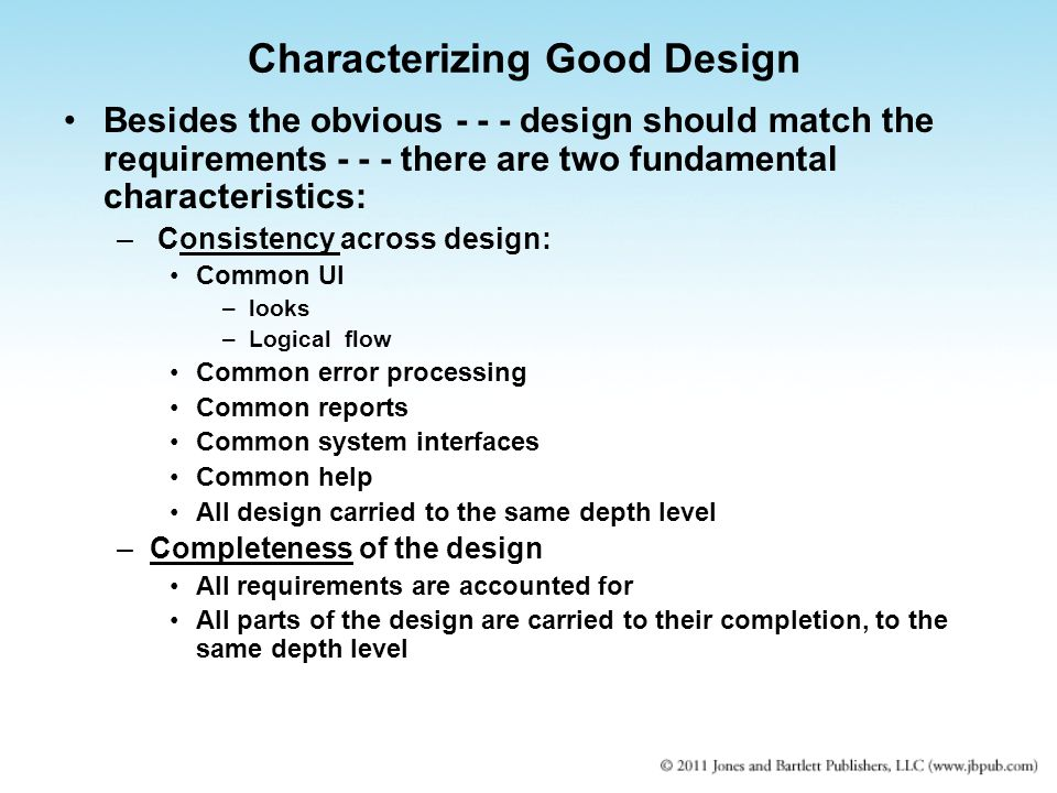 Characterizing Good Design Besides the obvious design should match the requirements there are two fundamental characteristics: – Consistency across design: Common UI –looks –Logical flow Common error processing Common reports Common system interfaces Common help All design carried to the same depth level –Completeness of the design All requirements are accounted for All parts of the design are carried to their completion, to the same depth level