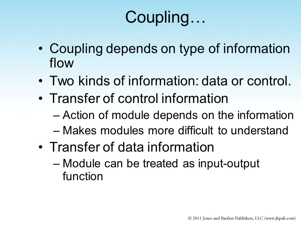 Coupling depends on type of information flow Two kinds of information: data or control. Transfer of control information –Action of module depends on t