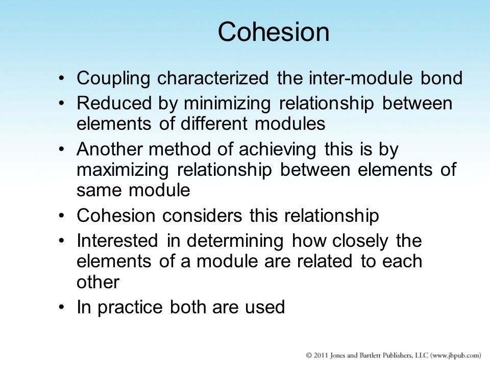 Cohesion Coupling characterized the inter-module bond Reduced by minimizing relationship between elements of different modules Another method of achie