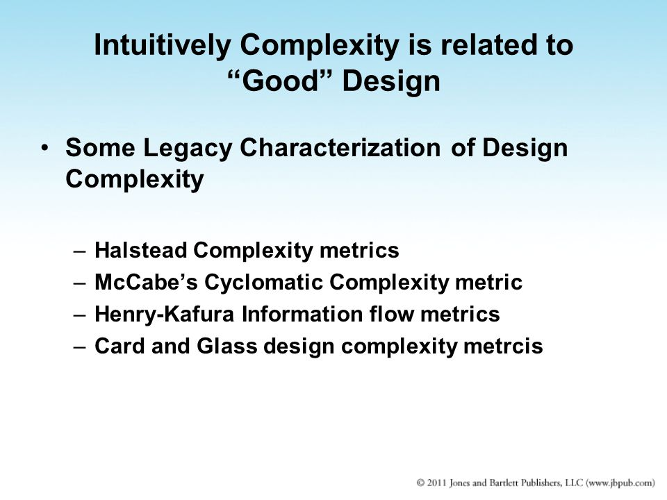 """Intuitively Complexity is related to """"Good"""" Design Some Legacy Characterization of Design Complexity –Halstead Complexity metrics –McCabe's Cyclomatic"""