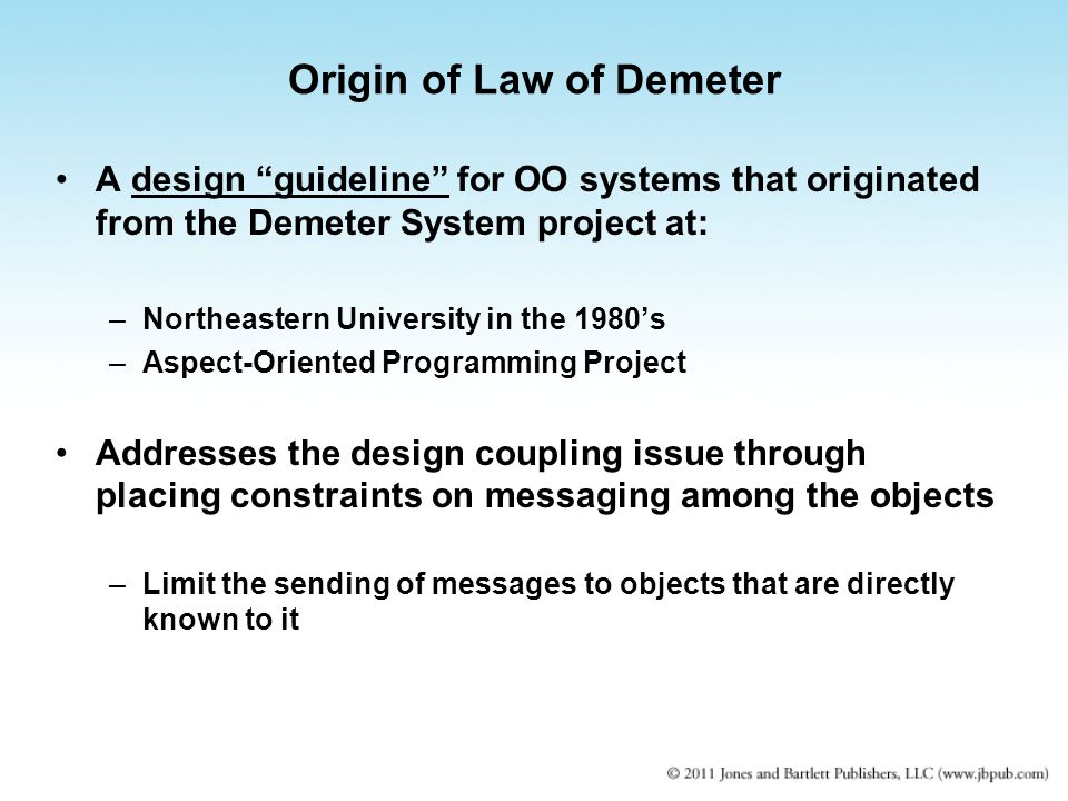 Origin of Law of Demeter A design guideline for OO systems that originated from the Demeter System project at: –Northeastern University in the 1980's –Aspect-Oriented Programming Project Addresses the design coupling issue through placing constraints on messaging among the objects –Limit the sending of messages to objects that are directly known to it