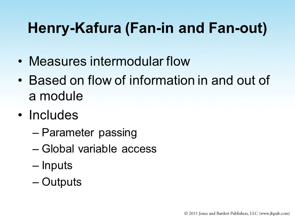Henry-Kafura (Fan-in and Fan-out) Measures intermodular flow Based on flow of information in and out of a module Includes –Parameter passing –Global v