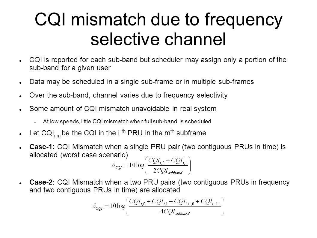 CQI mismatch due to frequency selective channel CQI is reported for each sub-band but scheduler may assign only a portion of the sub-band for a given user Data may be scheduled in a single sub-frame or in multiple sub-frames Over the sub-band, channel varies due to frequency selectivity Some amount of CQI mismatch unavoidable in real system  At low speeds, little CQI mismatch when full sub-band is scheduled Let CQI i,m be the CQI in the i th PRU in the m th subframe Case-1: CQI Mismatch when a single PRU pair (two contiguous PRUs in time) is allocated (worst case scenario) Case-2: CQI Mismatch when a two PRU pairs (two contiguous PRUs in frequency and two contiguous PRUs in time) are allocated