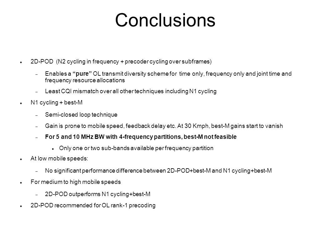 Conclusions 2D-POD (N2 cycling in frequency + precoder cycling over subframes)  Enables a pure OL transmit diversity scheme for time only, frequency only and joint time and frequency resource allocations  Least CQI mismatch over all other techniques including N1 cycling N1 cycling + best-M  Semi-closed loop technique  Gain is prone to mobile speed, feedback delay etc.