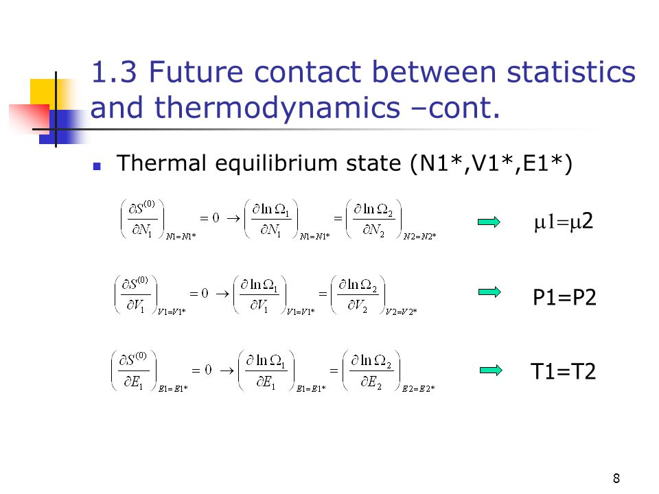 8 1.3 Future contact between statistics and thermodynamics –cont. Thermal equilibrium state (N1*,V1*,E1*)  2 P1=P2 T1=T2