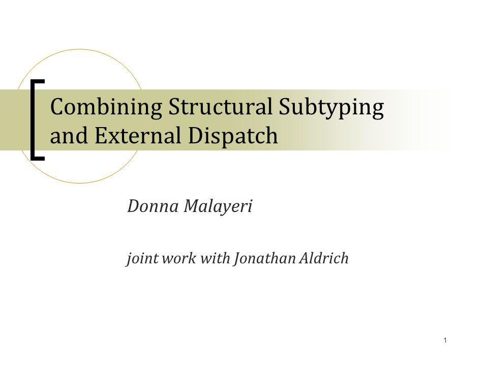 1 Combining Structural Subtyping and External Dispatch Donna Malayeri joint work with Jonathan Aldrich