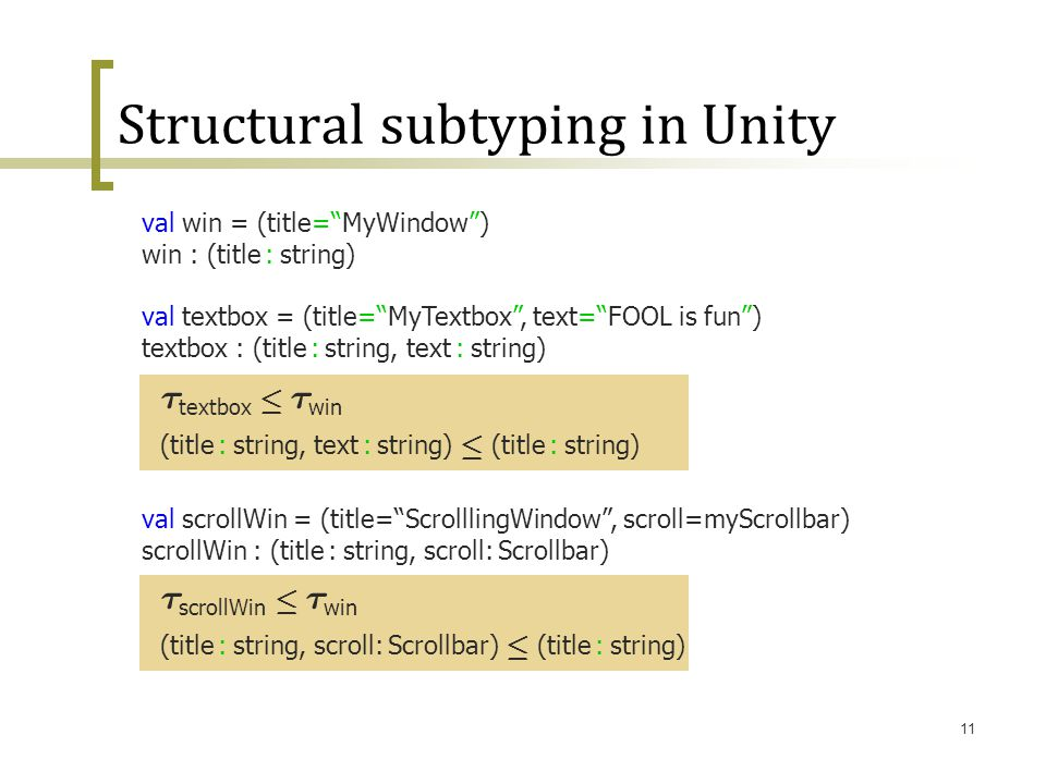 "11 Structural subtyping in Unity val win = (title=""MyWindow"") win : (title : string) val textbox = (title=""MyTextbox"", text=""FOOL is fun"") textbox : ("