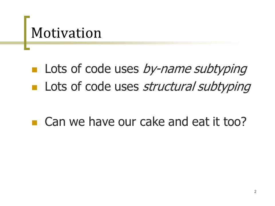 2 Motivation Lots of code uses by-name subtyping Lots of code uses structural subtyping Can we have our cake and eat it too