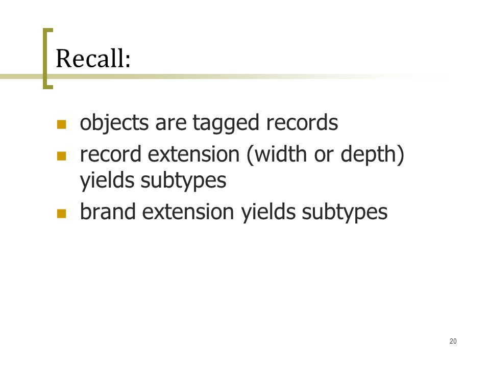 20 Recall: objects are tagged records record extension (width or depth) yields subtypes brand extension yields subtypes