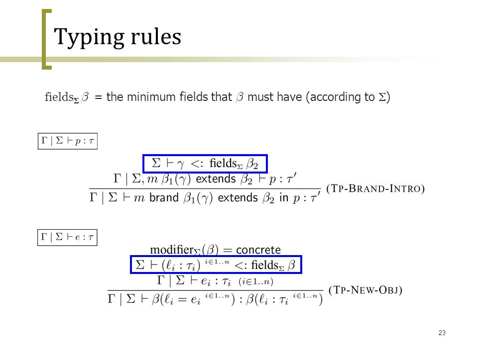 23 Typing rules fields Σ ¯ = the minimum fields that ¯ must have (according to  )