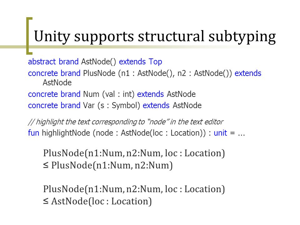 29 Unity supports structural subtyping abstract brand AstNode() extends Top concrete brand PlusNode (n1 : AstNode(), n2 : AstNode()) extends AstNode c