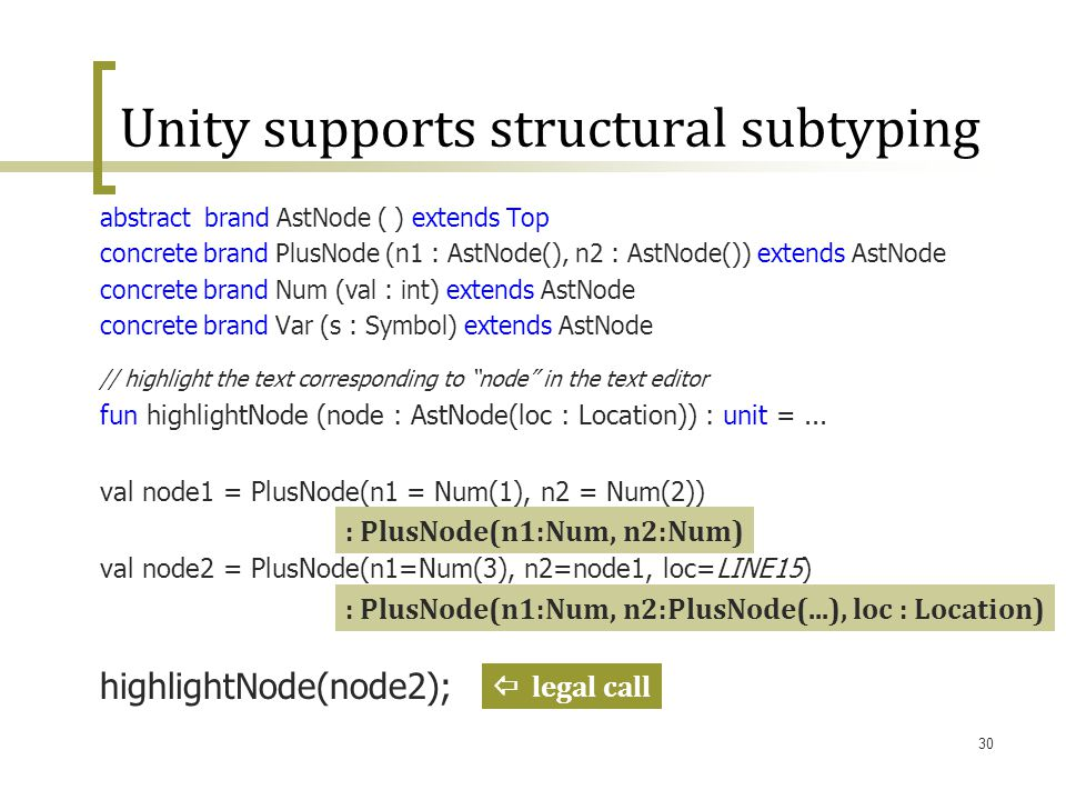 30 Unity supports structural subtyping abstract brand AstNode ( ) extends Top concrete brand PlusNode (n1 : AstNode(), n2 : AstNode()) extends AstNode