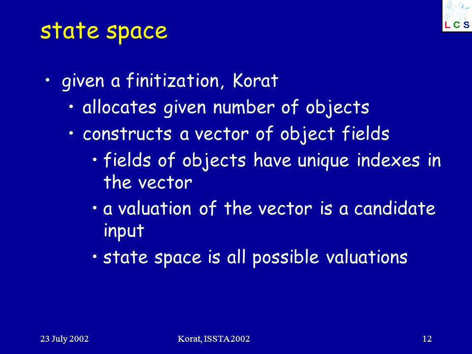 23 July 2002Korat, ISSTA 200212 state space given a finitization, Korat allocates given number of objects constructs a vector of object fields fields of objects have unique indexes in the vector a valuation of the vector is a candidate input state space is all possible valuations