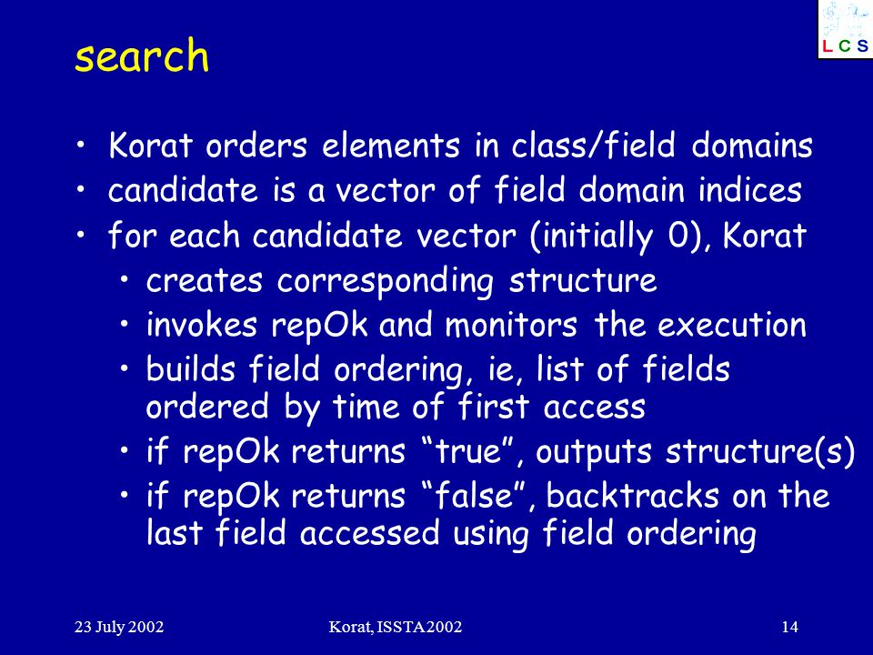 23 July 2002Korat, ISSTA 200214 search Korat orders elements in class/field domains candidate is a vector of field domain indices for each candidate v