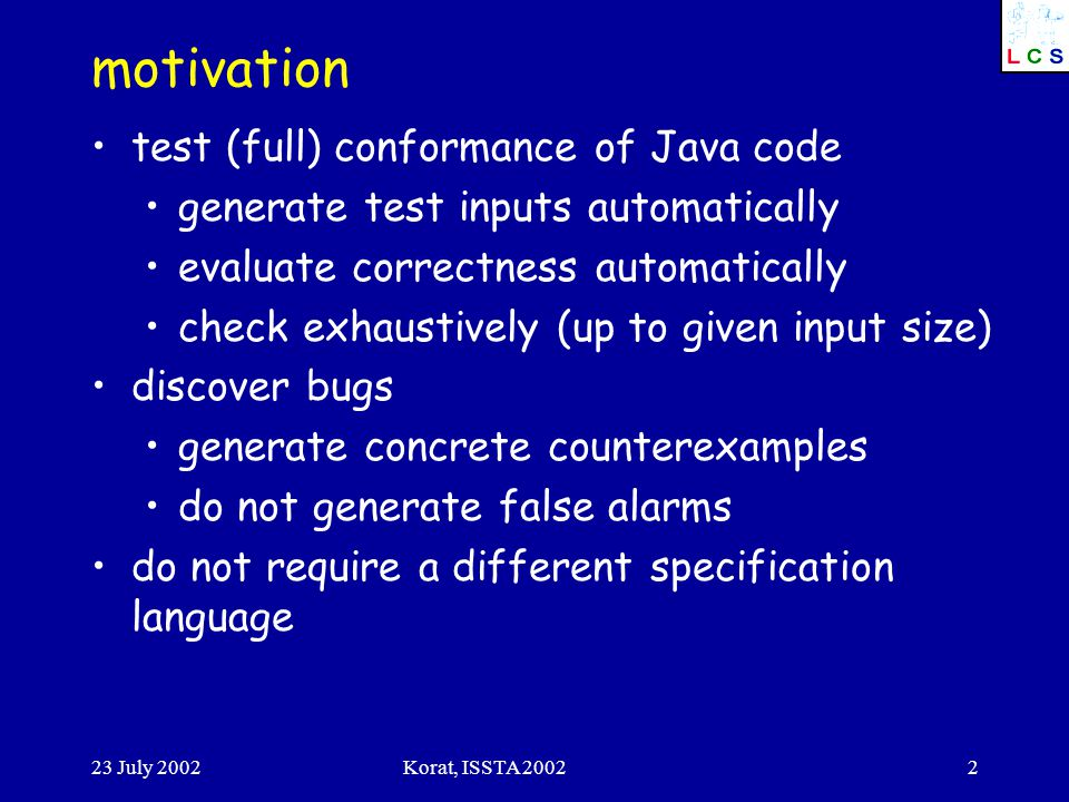 23 July 2002Korat, ISSTA motivation test (full) conformance of Java code generate test inputs automatically evaluate correctness automatically check exhaustively (up to given input size) discover bugs generate concrete counterexamples do not generate false alarms do not require a different specification language