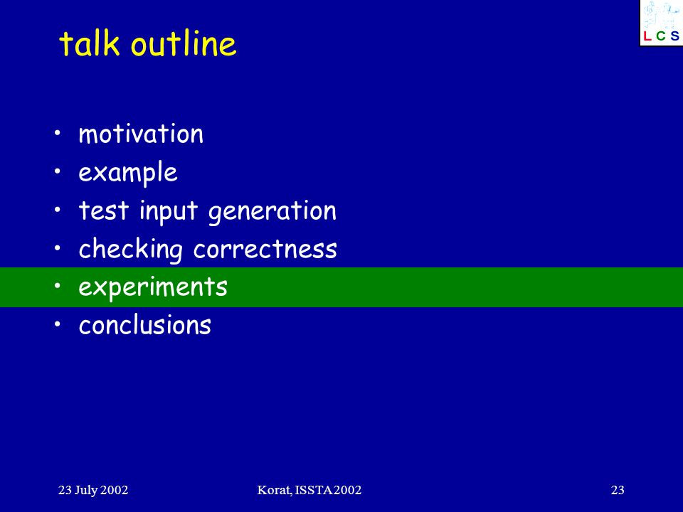 23 July 2002Korat, ISSTA 200223 talk outline motivation example test input generation checking correctness experiments conclusions