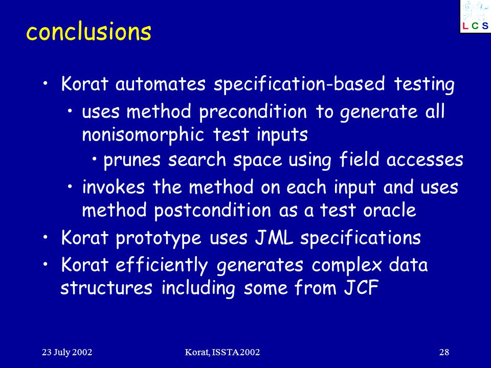 23 July 2002Korat, ISSTA conclusions Korat automates specification-based testing uses method precondition to generate all nonisomorphic test inputs prunes search space using field accesses invokes the method on each input and uses method postcondition as a test oracle Korat prototype uses JML specifications Korat efficiently generates complex data structures including some from JCF