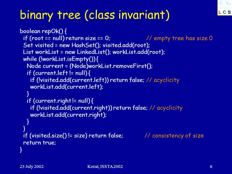 23 July 2002Korat, ISSTA 20026 binary tree (class invariant) boolean repOk() { if (root == null) return size == 0; // empty tree has size 0 Set visite