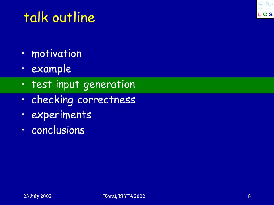 23 July 2002Korat, ISSTA 20028 talk outline motivation example test input generation checking correctness experiments conclusions