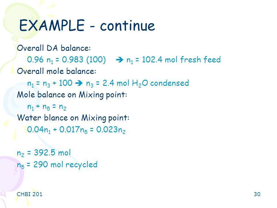 CHBI 20130 Overall DA balance: 0.96 n 1 = 0.983 (100)  n 1 = 102.4 mol fresh feed Overall mole balance: n 1 = n 3 + 100  n 3 = 2.4 mol H 2 O condensed Mole balance on Mixing point: n 1 + n 5 = n 2 Water blance on Mixing point: 0.04n 1 + 0.017n 5 = 0.023n 2 n 2 = 392.5 mol n 5 = 290 mol recycled EXAMPLE - continue