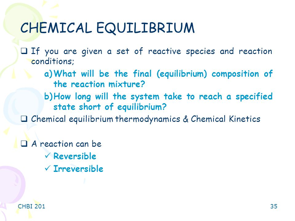 CHBI 20135  If you are given a set of reactive species and reaction conditions; a)What will be the final (equilibrium) composition of the reaction mixture.