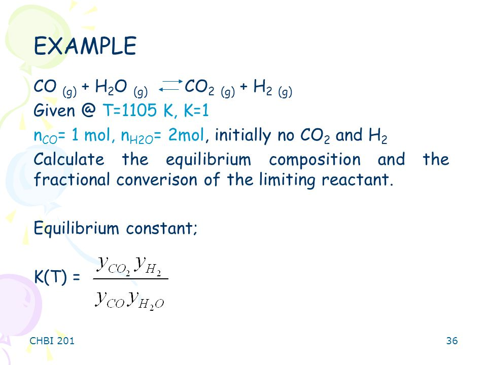 CHBI 20136 CO (g) + H 2 O (g) CO 2 (g) + H 2 (g) Given @ T=1105 K, K=1 n CO = 1 mol, n H2O = 2mol, initially no CO 2 and H 2 Calculate the equilibrium composition and the fractional converison of the limiting reactant.