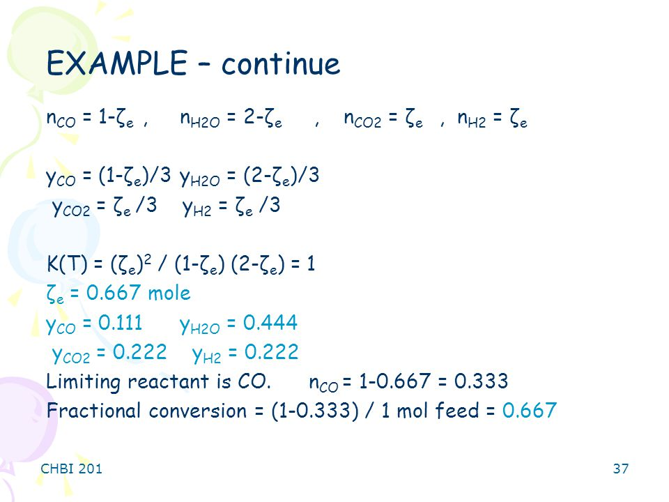 CHBI 20137 n CO = 1-ζ e,n H2O = 2-ζ e, n CO2 = ζ e, n H2 = ζ e y CO = (1-ζ e )/3y H2O = (2-ζ e )/3 y CO2 = ζ e /3 y H2 = ζ e /3 K(T) = (ζ e ) 2 / (1-ζ e ) (2-ζ e ) = 1 ζ e = 0.667 mole y CO = 0.111y H2O = 0.444 y CO2 = 0.222 y H2 = 0.222 Limiting reactant is CO.