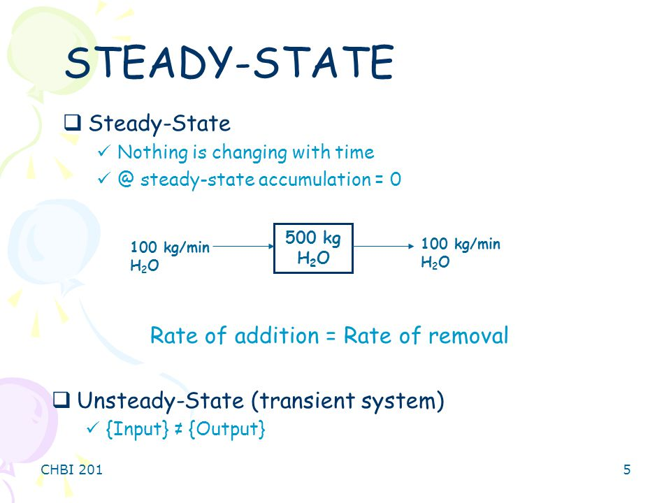 CHBI 2015 STEADY-STATE  Steady-State Nothing is changing with time @ steady-state accumulation = 0 Rate of addition = Rate of removal  Unsteady-State (transient system) {Input} ≠ {Output} 500 kg H 2 O 100 kg/min H 2 O