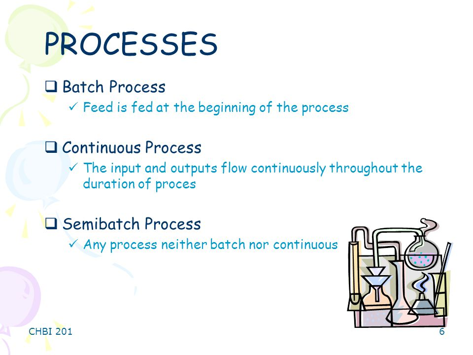CHBI 2016 PROCESSES  Batch Process Feed is fed at the beginning of the process  Continuous Process The input and outputs flow continuously throughout the duration of proces  Semibatch Process Any process neither batch nor continuous